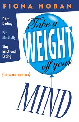 Take a Weight Off Your Mind: Stop Dieting, Eat Mindfully, Curb Emotional Eating