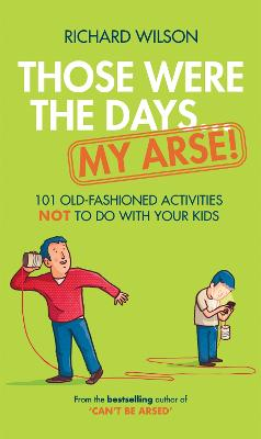 Those Were the Days ... My Arse!: 101 Old Fashioned Activities NOT to Do With Your Kids