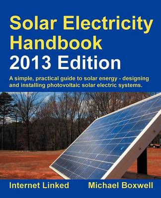 Solar Electricity Handbook: A Simple Practical Guide to Solar Energy - Designing and Installing Photovoltaic Solar Electric Systems: 2013