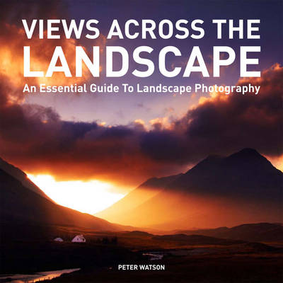 Views Across the Landscape: An Essential Guide to Landscape, Photography