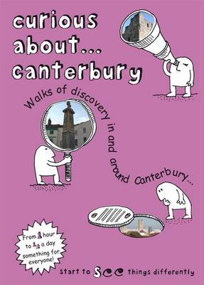 Curious About... Canterbury: Walks of Discovery in and Around Canterbury ...: 2016