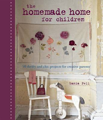 The Homemade Home for Children: 50 Thrifty and Chic Projects for Creative Parents