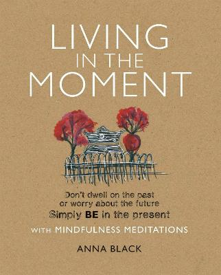 Living in the Moment: Don't Dwell on the Past or Worry About the Future Simply BE in the Present with Mindfulness Meditations