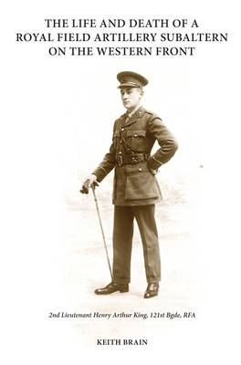 The Life and Death of a Royal Field Artillery Subaltern on the Western Front: 2nd Lieutenant Henry Arthur King, 121st Brigade, Royal Field Artillery