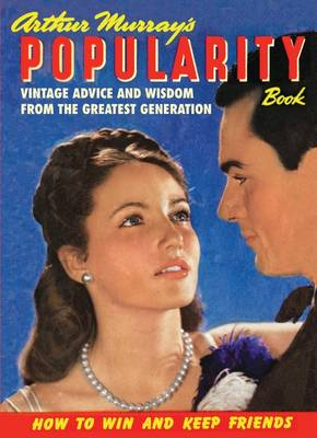 Arthur Murray's Popularity Book: Vintage Advice and Wisdom from The Greatest Generation