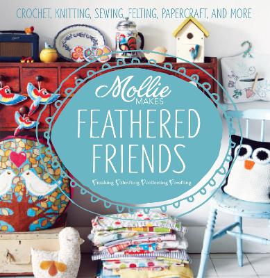 Mollie Makes: Feathered Friends: Crochet, knitting, sewing, felting, papercraft and more