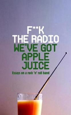 F**k The Radio, We've Got Apple Juice: Essays on a Rock 'n' Roll Band