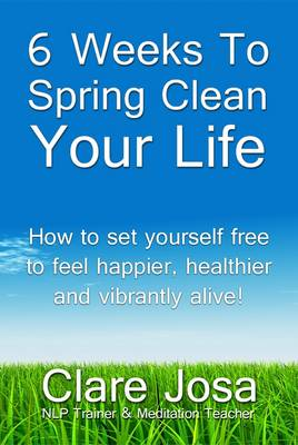 6 Weeks To Spring Clean Your Life: Set Yourself Free to Feel Happier, Healthier and Vibrantly Alive!