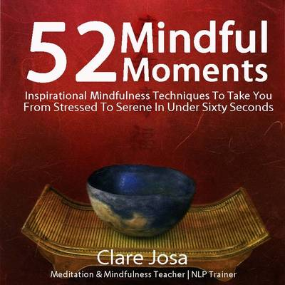 52 Mindful Moments: Inspirational Mindfulness Techniques to Take You from Stressed to Serene in Under Sixty Seconds