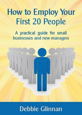 How to Employ Your First 20 People: A Practical Guide for Small Businesses and New Managers