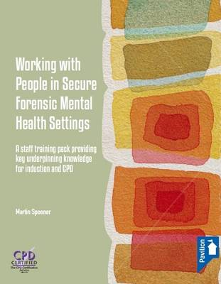 Working with People in Secure Forensic Mental Health Settings: A Staff Training Pack Providing Key Underpinning Knowledge for Induction and CPD