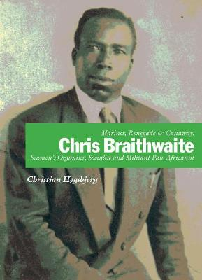 Mariner, Renegade And Castaway: Chris Braithwaite: Seamen's Organiser, Socialist and Militant Pan-Africanist