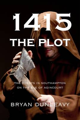 1415: The Plot: The Events in Southampton on the Eve of Agincourt