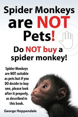 Spider Monkeys Are Not Pets! Do Not Buy a Spider Monkey! Spider Monkeys Are Not Suitable as Pets But If You Do Decide to Buy One, Please Look After It