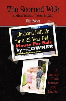 The Scorned Wife: Slightly Bitter Never Broken. A Memoir of Love, Betrayal and Laughter
