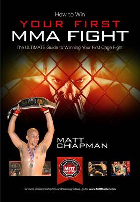 How to Win Your First MMA Cage Fight: The Ultimate Guide to Winning Your First Cage Fight by Matt Chapman of www.MittMaster.com