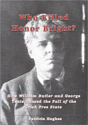 Who Killed Honor Bright?: How W. B. and George Yeats Caused the Fall of the Irish Free State