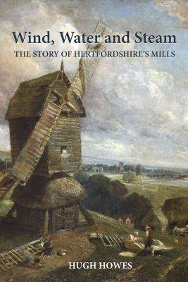 Wind, Water and Steam: The Story of Hertfordshire's Mills