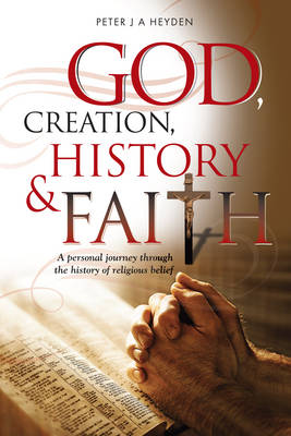 God, Creation, History & Faith: A Personal Journey Through the History of Religious Belief