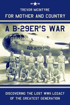 For Mother and Country - a B-29er's War: Discovering the Lost WWII Legacy of the Greatest Generation
