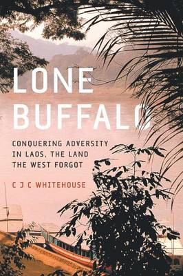 Lone Buffalo: Conquering Adversity in Laos, the Land the West Forgot