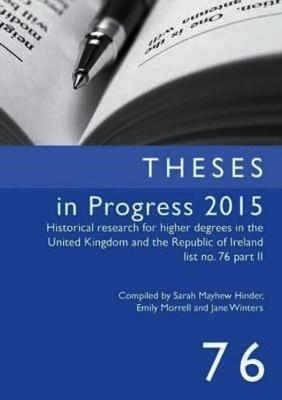 Theses in Progress 2015: Historical Research for Higher Degrees in the United Kingdom and the Republic of Ireland, Vol. 76