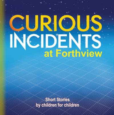 Curious Incidents - Forthview: Short Stories by Children for Children: Book 1