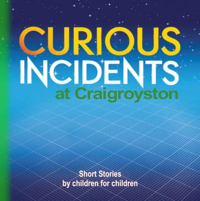Curious Incidents - Craigroyston: Short Stories by Children for Children: Book 3