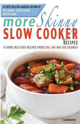 More Skinny Slow Cooker Recipes: 75 More Delicious Recipes Under 300, 400 and 500 Calories