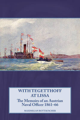 With Tegetthoff at Lissa: The Memoirs of an Austrian Naval Officer 1861-66