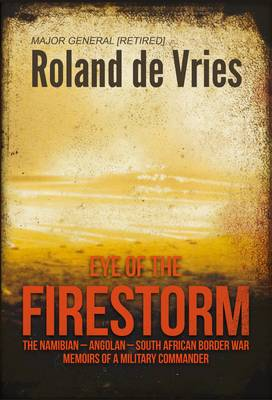 Eye of the Firestorm: The Namibian-Angolan South African Border War: Memoirs of a Military Commander