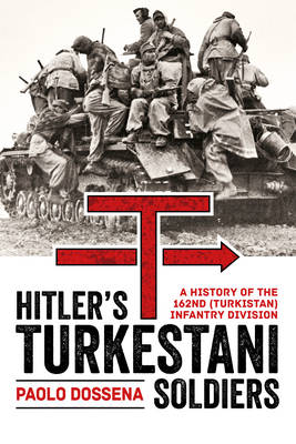 Hitler's Turkestani Soldiers: A History of the 162nd (Turkistan) Infantry Division