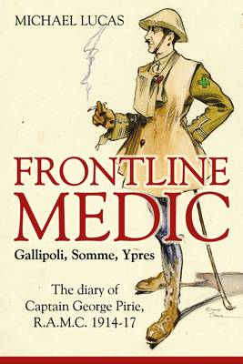 Frontline Medic - Gallipoli, Somme, Ypres: The Diary of Captain George Pirie, R.A.M.C., 1914-17