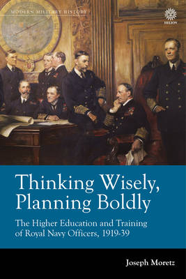 Thinking Wisely, Planning Boldly: The Higher Education and Training of Royal Navy Officers, 1919-39