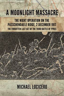 A Moonlight Massacre - The Night Operation on the Passchendaele Ridge: The Forgotten Last Act of the Third Battle of Ypres