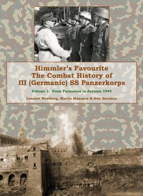 Himmler's Favourite: The Combat History of III SS Panzerkorps: Volume 1: From Formation to Autumn 1944