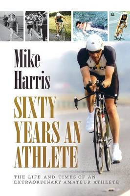 Sixty Years an Athlete: The Life and Times of an Extraordinary Amateur Athlete - an Autobiography of a Most Energetic Life