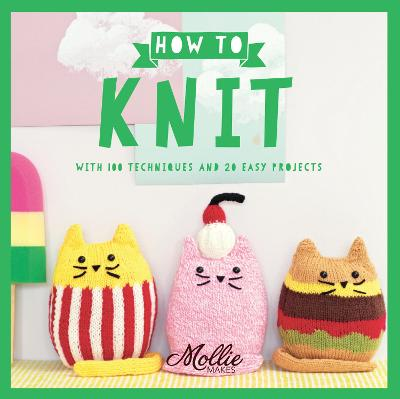 Mollie Makes: How to Knit: With 100 Techniques and 20 Easy Projects