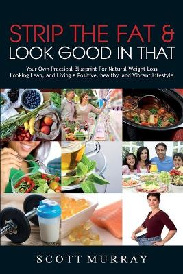 Strip the Fat & Look Good in That: Your Own Practical Blueprint for Natural Weight Loss, Looking Lean, and Living a Positive, Healthy, and Vibrant Lifestyle