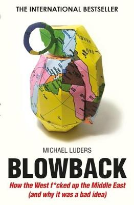 Blowback: How the West F**cked Up the Middle East (and Why it Was a Bad Idea)
