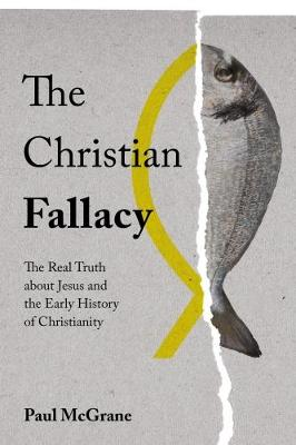 The Christian Fallacy: The Real Truth About Jesus and the Early History of Christianity