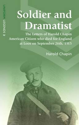 Soldier and Dramatist: The Letters of Harold Chapin American Citizen Who Died for England at Loos on September 26th, 1915
