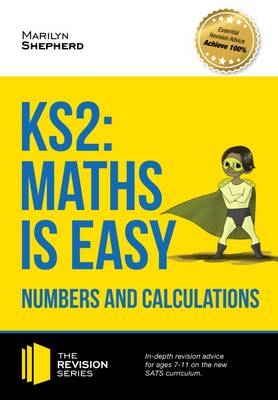 KS2: Maths is Easy - Numbers and Calculations. In-Depth Revision Advice for Ages 7-11 on the New Sats Curriculum. Achieve 100%