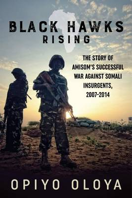 Black Hawks Rising: The Story of AMISOM's Successful War Against Somali Insurgents, 2007-2014