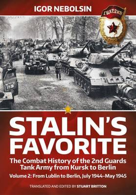 Stalin's Favorite: The Combat History of the 2nd Guards Tank Army from Kursk to Berlin: Volume 2: From Lublin to Berlin, July 1944-May 1945