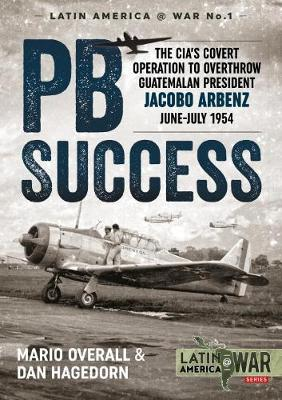 Pb Success: The CIA's Covert Operation to Overthrow Guatemalan President Jacobo Arbenz June-July 1954