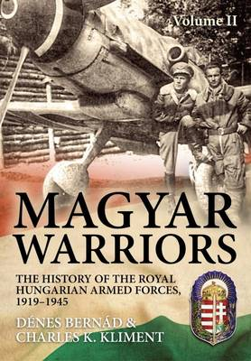 Magyar Warriors: The History of the Royal Hungarian Armed Forces, 1919-1945: Volume 2