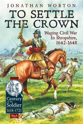 To Settle the Crown: Waging Civil War in Shropshire, 1642-1648