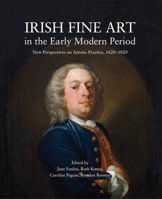Irish Fine Art in the Early Modern Period: New Perspectives on Artistic Practice 1620-1820