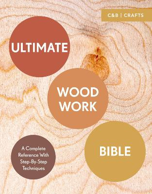 Ultimate Woodwork Bible: A Complete Reference with Step-by-Step Techniques